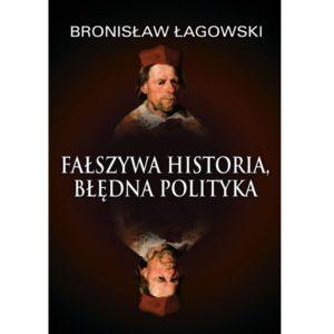 """Okładka książki Bronisława Łagowskiego """"Fałszywa historia, błędna polityka"""""""