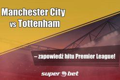 Manchester City vs Tottenham – zapowiedź hitu Premier League!